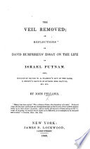 The Veil Removed  Or Reflections on D  Humphreys  Essay on the Life of J  Putnam  Also  Notices of O  W  B  Peabody s Life of the Same  S  Swett s Sketch of Bunker Hill Battle  Etc