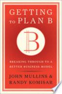 """Getting to Plan B: Breaking Through to a Better Business Model"" by John W. Mullins, John Walker Mullins, John Mullins, Randy Komisar"
