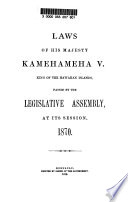 Laws of His Majesty Kamehameha V   King of the Hawaiian Islands  Passed by the Legislative Assembly  at Its Session  1870