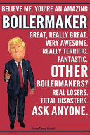 Funny Trump Journal   Believe Me  You re an Amazing Boilermaker Great  Really Great  Very Awesome  Fantastic  Other Boilermakers  Total Disasters  Ask Anyone