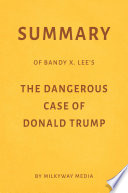 Summary Of Bandy X Lee S The Dangerous Case Of Donald Trump By Milkyway Media