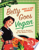"""Betty Goes Vegan: 500 Classic Recipes for the Modern Family"" by Dan Shannon, Annie Shannon"