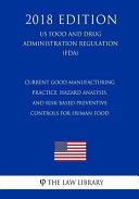 Current Good Manufacturing Practice  Hazard Analysis  and Risk Based Preventive Controls for Human Food  Us Food and Drug Administration Regulation   Fda   2018 Edition