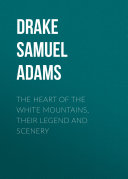 The Heart of the White Mountains, Their Legend and Scenery [Pdf/ePub] eBook