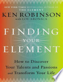 Finding Your Element How To Discover Your Talents And Passions And Transform Your Life