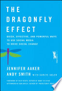 """The Dragonfly Effect: Quick, Effective, and Powerful Ways To Use Social Media to Drive Social Change"" by Jennifer Aaker, Andy Smith, Carlye Adler, Chip Heath, Dan Ariely"