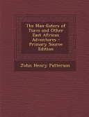 Download The Man-Eaters of Tsavo and Other East African Adventures - Primary Source Edition Pdf