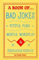 A Book of Bad Jokes  Pitiful Puns  Woeful Wordplay and Ridiculous Riddles  Hardcover