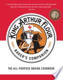 """The King Arthur Flour Baker's Companion: The All-Purpose Baking Cookbook"" by King Arthur Flour"