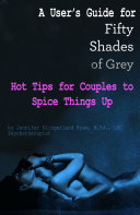 A User's Guide for Fifty Shades of Grey: Hot Tips for Couples to Spice Things Up