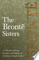 The Bront   Sisters   A Collection of Essays  Excerpts and Writings on the Famous Female Authors