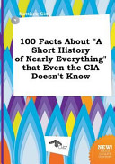 100 Facts about a Short History of Nearly Everything That Even the Cia Doesn t Know Book PDF