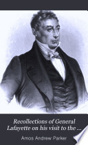 Recollections of General Lafayette on His Visit to the United States, in 1824 and 1825; with the Most Remarkable Incidents of His Life, from His Birth to the Day of His Death