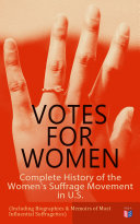 VOTES FOR WOMEN: Complete History of the Women's Suffrage Movement in U.S. (Including Biographies & Memoirs of Most Influential Suffragettes) Pdf/ePub eBook