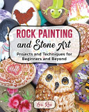 Rock Painting and Stone Art   Projects and Techniques for Beginners and Beyond