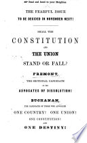 The Fearful Issue .. Shall the Constitution and the Union Stand of Fall? Fremont the ... Candidate of the Advocates of Dissolution! Buchanan the Candidate of Those who Advocate One Country, Etc