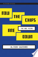 Now the Chips Are Down  : The BBC Micro