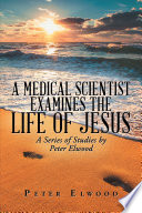 A Medical Scientist Examines The Life Of Jesus