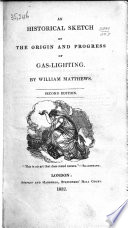An historical sketch of the origin  progress and present state of Gas Lighting