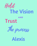 Hold The Vision and Trust The Process Alexis's