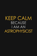 Keep Calm Because I Am An Astrophysicist