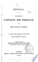 Erotica. The poems of Catullus and Tibullus, and the Vigil of Venus, a prose tr. with notes, by W.K. Kelly. To which are added the metrical versions of Lamb and Grainger, and a selection of versions by other writers