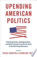 """Upending American Politics: Polarizing Parties, Ideological Elites, and Citizen Activists from the Tea Party to the Anti-Trump Resistance"" by Theda Skocpol, Caroline Tervo"