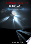 Ufo Case Files Of Scotland Volume 1 Amazing Real Life Alien Encounters