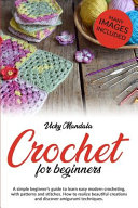 Crochet for Beginners  A Simple Beginner s Guide to Learn Easy Modern Crocheting  with Patterns and Stitches  How to Realize Beautiful Creati