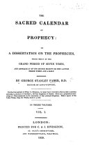 Sacred Calendar of Prophecy  Or  A Dissertation on the Prophecies which Treat of the Grand Period of Seven Times   Especially of Its Second Moiety Or the Latter Three Times   a Half