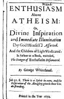 Enthusiasm above atheism  or Divine inspiration and immediate illumination     asserted  And the children of light vindicated  in answer to a book  entituled  The danger of enthusiasm discovered   A postscript by another hand