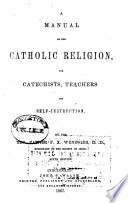 A Manual of the Catholic Religion  for Catechists  Teachers and Self instruction