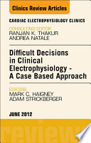 Difficult Decisions in Clinical Electrophysiology   A Case Based Approach  An Issue of Cardiac Electrophysiology Clinics   E Book Book