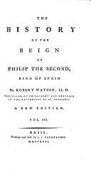 The History of the Reign of Philip the Second, King of Spain. By Robert Watson ... Vol. 1. [-3.]