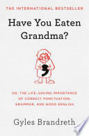 """Have You Eaten Grandma?: Or, the Life-Saving Importance of Correct Punctuation, Grammar, and Good English"" by Gyles Brandreth"