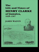 The Life and Times of Henry Clarke of Jamaica  1828 1907