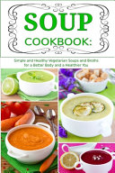 Soup Cookbook  Simple and Healthy Vegetarian Soups and Broths for a Better Body and a Healthier You