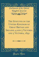 The Statutes of the United Kingdom of Great Britain and Ireland  4 and 5 Victoria and 5 Victoria  1841  Classic Reprint