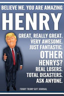 Funny Trump Journal   Believe Me  You Are Amazing Henry Great  Really Great  Very Awesome  Just Fantastic  Other Henrys  Real Losers  Total Disasters  Ask Anyone  Funny Trump Gift Journal