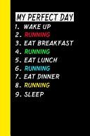 My Perfect Day Wake Up Running Eat Breakfast Running Eat Lunch Running Eat Dinner Running Sleep
