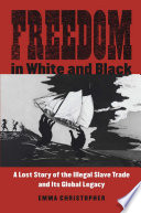 link to Freedom in white and black : a lost story of the illegal slave trade and its global legacy in the TCC library catalog