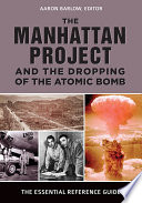 The Manhattan Project and the Dropping of the Atomic Bomb: The Essential Reference Guide