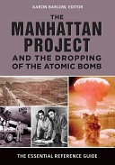 The Manhattan Project and the Dropping of the Atomic Bomb  The Essential Reference Guide
