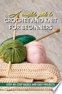 A Complete Guide To Crochet And Knit For Beginners Step-by-step Basics And Easy Projects