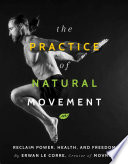 """The Practice of Natural Movement: Reclaim Power, Health, and Freedom"" by Erwan Le Corre"