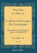 La Revue Politique Et Littéraire, Vol. 15
