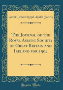 The Journal Of The Royal Asiatic Society Of Great Britain And Ireland For 1904 Classic Reprint