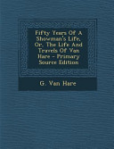 Fifty Years of a Showman s Life  Or  the Life and Travels of Van Hare   Primary Source Edition