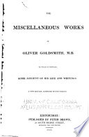 The Miscellaneous Works of Oliver Goldsmith, M.B. To which is Prefixed Some Account of His Life and Writings [extracted from the Edition of 1823]. A New Edition, Etc