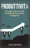 Produttività: Consigli e Spunti sulla Produttività per Gente Impegnata